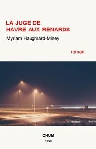 Myriam Haugmard-Miney - La juge de Havre aux Renards.