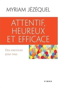 Myriam Jézéquel - Attentif, heureux et efficace - Des exercices pour tous.