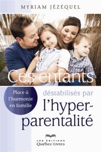 Myriam Jézéquel - Ces enfants déstabilisés par l'hyper-parentalité - Place à l'harmonie en famille.