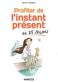 Myriam Jézéquel - Profiter de l'instant présent en 35 leçons.