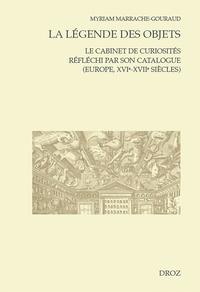 Myriam Marrache-Gouraud - La légende des objets - Le cabinet de curiosités réfléchi par son catalogue (Europe, XVIe-XVIIe siècles).