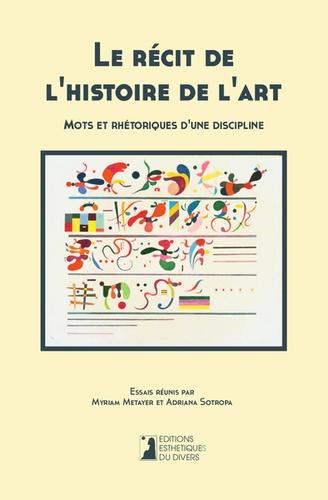 Myriam Metayer et Adriana Sotropa - Le récit de l'histoire de l'art - Mots et rhétoriques d'une discipline.