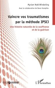 Myriam Noël-Winderling - Vaincre vos traumatismes par la méthode IPSCi - Une histoire naturelle de la souffrance et de la guérison.