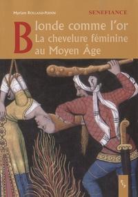 Myriam Rolland-perrin - Blonde comme l'or - La chevelure féminine au Moyen Age.
