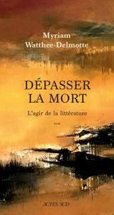 Myriam Watthée-Delmotte - Dépasser la mort - L'agir de la littérature.