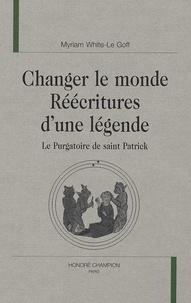 Myriam White-Le Goff - Changer le monde Réécritures d'une légende - Le Purgatoire de saint Patrick.