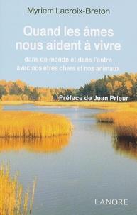 Myriem Lacroix-Breton - Quand les âmes nous aident à vivre, dans ce monde et dans l'autre, avec nos êtres chers et nos animaux.