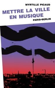 Myrtille Picaud - Mettre la ville en musique - Paris-Berlin.
