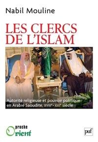 Nabil Mouline - Les Clercs de l'islam - Autorité religieuse et pouvoir politique en Arabie saoudite (XVIIIe-XXIe siècles).