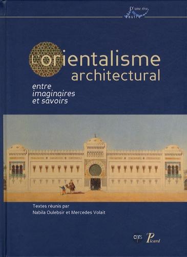 Nabila Oulebsir et Mercedes Volait - L'orientalisme architectural entre imaginaires et savoirs.