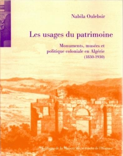 Nabila Oulebsir - Les usages du patrimoine : monuments, musées et politique coloniale en Algérie (1830-1930).