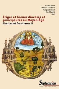 Nacima Baron et Stéphane Boisselier - Limites et frontières - Tome 2, Eriger et borner diocèses et principautés au Moyen Age.
