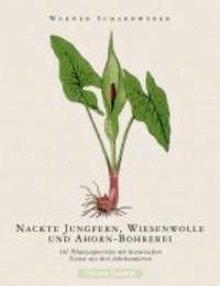 Nackte Jungfern, Wiesenwolle und Ahorn-Bohrerei - 101 Pflanzenporträts mit historischen Texten aus drei Jahrhunderten.