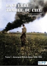 Nadège Béraud Kauffmann et Jean-François Béraud Kauffmann - La guerre tombée du ciel - Tome 1, Auvergne Rhône-Alpes 1939-1943.