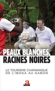 Nadège Chabloz - Peaux blanches, racines noires - Le tourisme chamanique de l'iboga au Gabon.