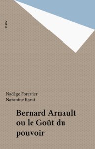 Nadège Forestier et Nazanine Ravai - Bernard Arnault ou le Goût du pouvoir.