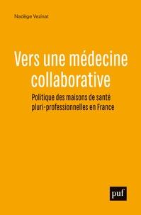 Nadège Vezinat - Vers une médecine collaborative - Politiques des maisons de santé pluri-professionnelles en France.