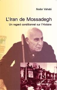Nader Vahabi - L'Iran de Mossadegh - Un regard conditionnel sur l'Histoire.
