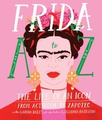 Nadia Bailey et Susanna Harrison - Frida A to Z - The Life of an Icon from Activism to Zapotec.