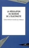 Nadia Chebel-horstmann - La régulation du marché de l'électricité. - Concurrence et accès aux réseaux.