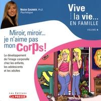 Miroir, miroir... je n'aime pas mon corps !- Le développement de l'image corporelle chez les enfants, les adolescents et les adultes - Nadia Gagnier |