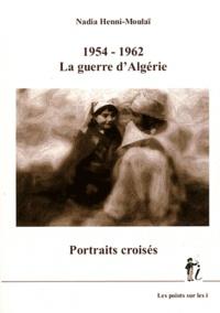 Nadia Henni-Moulaï - 1954-1962 La guerre d'Algérie - Portraits croisés.