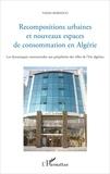 Nadia Kerdoud - Recompositions urbaines et nouveaux espaces de consommation en Algérie - Les dynamiques commerciales aux périphéries des villes de l'Est algérien.