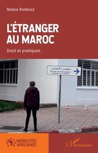 Nadia Khrouz - L'étranger au Maroc - Droit et pratiques.