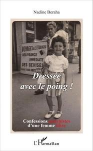 Nadine Beraha - Dressée avec le poing ! - Confessions gauchistes d'une femme libre.