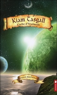 Nadine Bertholet - Kiam Tasgall Tome 2 : L'orbe d'Yrulmeth.
