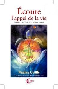 Nadine Coëffe - Ecoute l'appel de la vie - Tome 1, Aide toi et la Terre t'aidera.