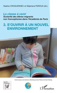 Nadine Croguennec-Galland et Stéphane Paroux - La classe à venir - Scolarité des élèves migrants non francophones dans l'Académie de Paris - Volume 3, S'ouvrir à un nouvel environnement.