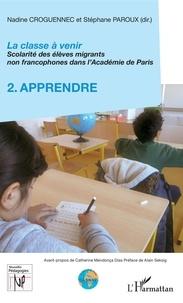 Nadine Croguennec-Galland et Stéphane Paroux - La classe à venir - Scolarité des élèves migrants non francophones dans l'Académie de Paris - Volume 2, Apprendre.
