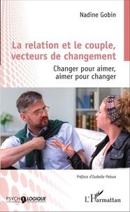 Nadine Gobin - La relation et le couple, vecteurs de changement - Changer pour aimer, aimer pour changer.