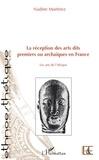 Nadine Martinez - La réception des arts dits premiers ou archaiques en France - Les arts de l'Afrique.