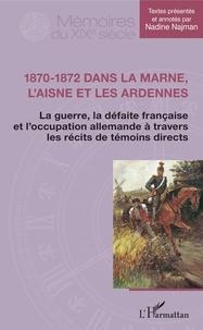 Nadine Najman - 1870-1872 dans la Marne, l'Aisne et les Ardennes - La guerre, la défaite française et l'occupation allemande à travers les récits de témoins directs.