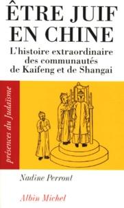 Nadine Perront - ETRE JUIF EN CHINE - L'Histoire extraordinaire des communautés de Kaifeng et de Shanghai.