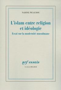 Nadine Picaudou - L'islam entre religion et idéologie - Essai sur la modernité musulmane.