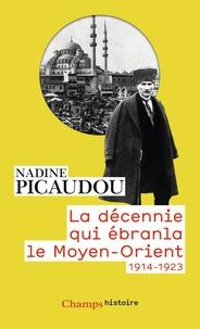Nadine Picaudou - La décennie qui ébranla le Moyen-Orient - 1914-1923.