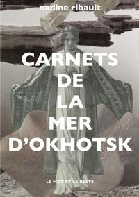 Nadine Ribault - Carnets de la mer d'Okhotsk - L'éternité et les mortes saisons.