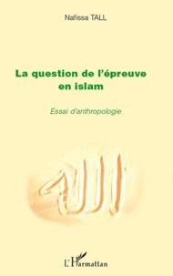 Nafissa Tall - La question de l'épreuve en Islam - Essai d'anthropologie.