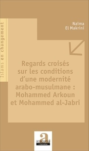 Naïma El Makrini - Regards croisés sur les conditions d'une modernité arabo-musulmane : Mohammed Arkoun et Mohammed al-Jabri.