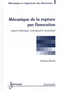 Naman Recho - Mécanique de la rupture par fissuration - Aspects théorique, conceptuel et numérique.