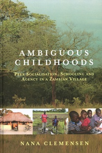 Nana Clemensen - Ambiguous Childhoods - Peer Socialisation, Schooling and Agency in a Zambian Village.