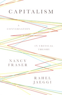 Nancy Fraser et Rahel Jaeggi - Capitalism - A Conversation in Critical Theory.