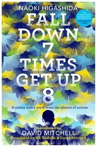 Naoki Higashida et David Mitchell - Fall Down Seven Times, Get Up Eight - A young man's voice from the silence of autism.