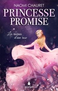 Naomi Chauret - Princesse promise - Les racines d'une rose - Tome 1.