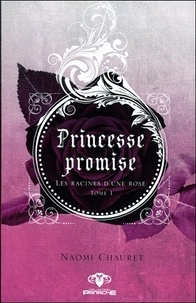 Naomi Chauret - Princesse promise Tome 1 : Les racines d'une rose.