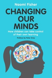 Naomi Fisher - Changing Our Minds - How children can take control of their own learning.