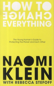 Naomi Klein et Rebecca Stefoff - How To Change Everything - The Young Human's Guide to Protecting the Planet and Each Other.